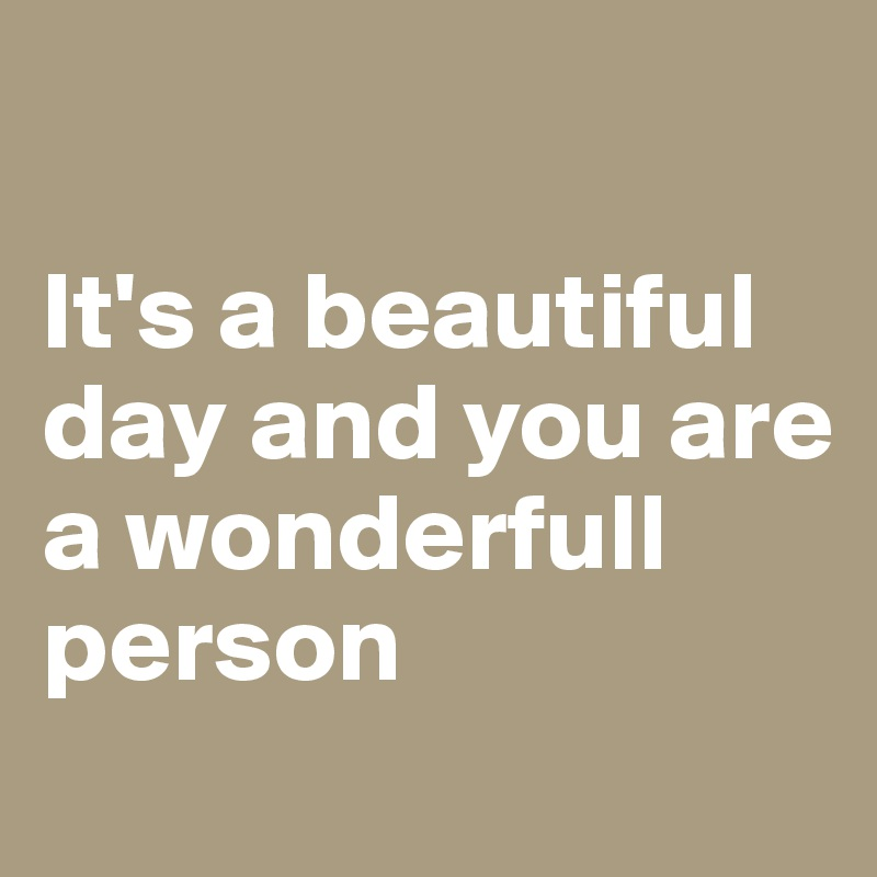 It's a beautiful day and you are a wonderfull person
