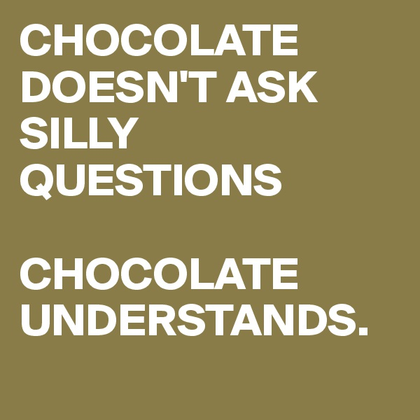 CHOCOLATE DOESN'T ASK SILLY QUESTIONS  CHOCOLATE UNDERSTANDS.