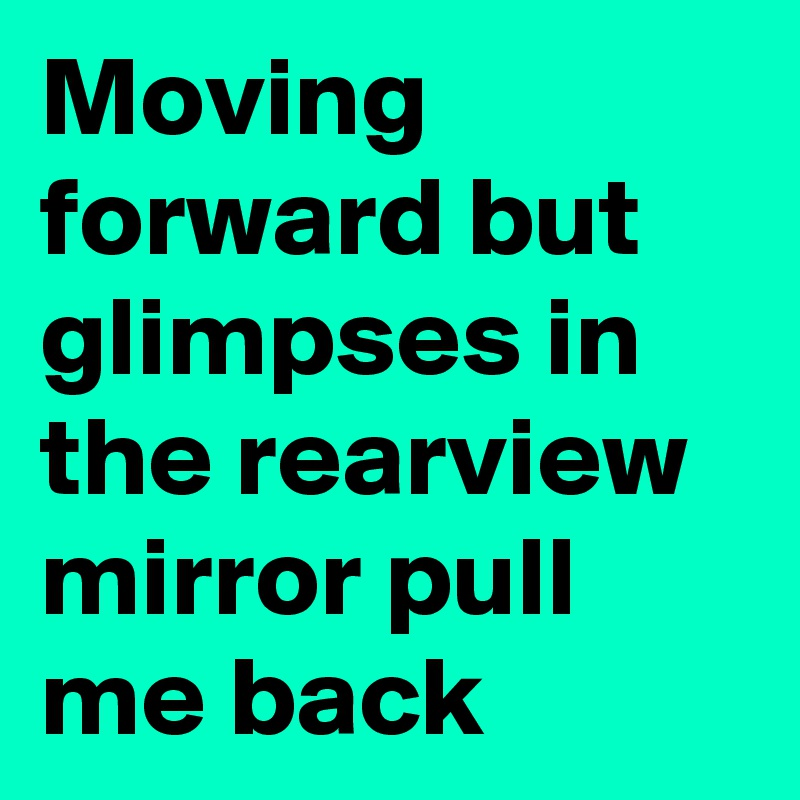 Moving forward but glimpses in the rearview mirror pull me back