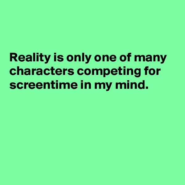 Reality is only one of many characters competing for screentime in my mind.