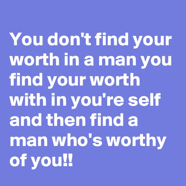 You don't find your worth in a man you find your worth with in you're self and then find a man who's worthy of you!!