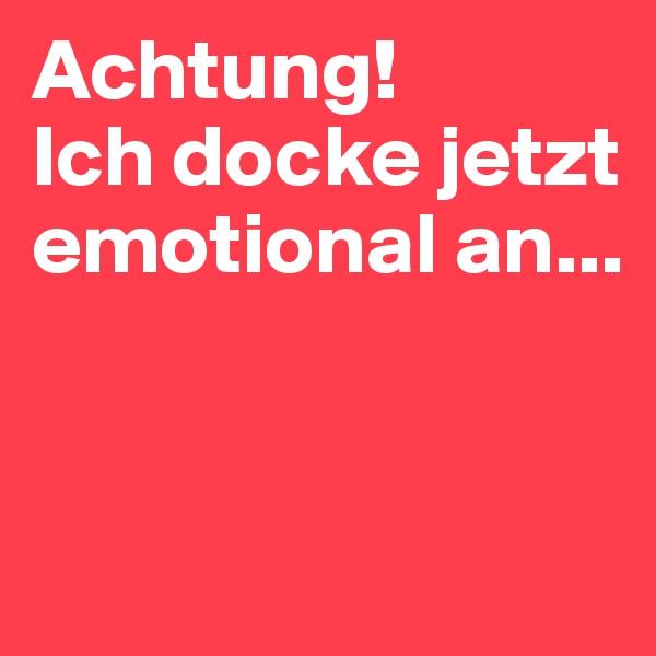 Achtung!  Ich docke jetzt emotional an...