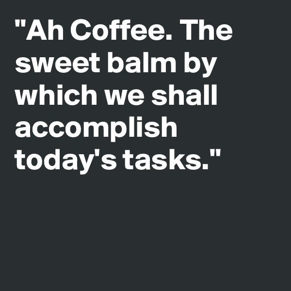 """""""Ah Coffee. The sweet balm by which we shall accomplish today's tasks."""""""
