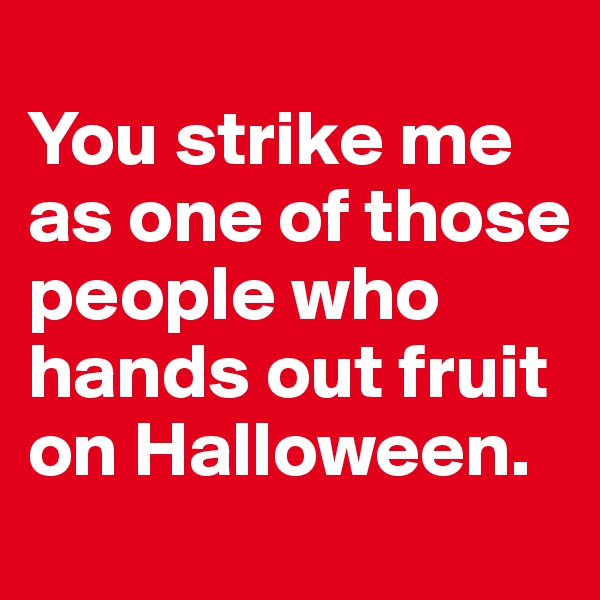 You strike me as one of those people who hands out fruit on Halloween.