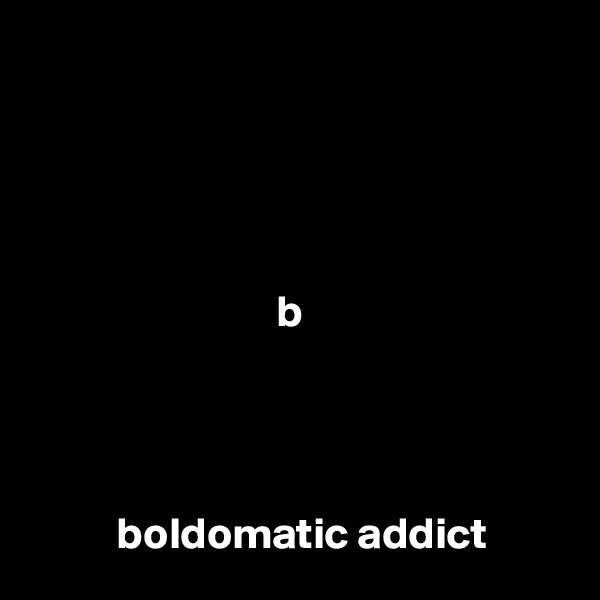 b               boldomatic addict