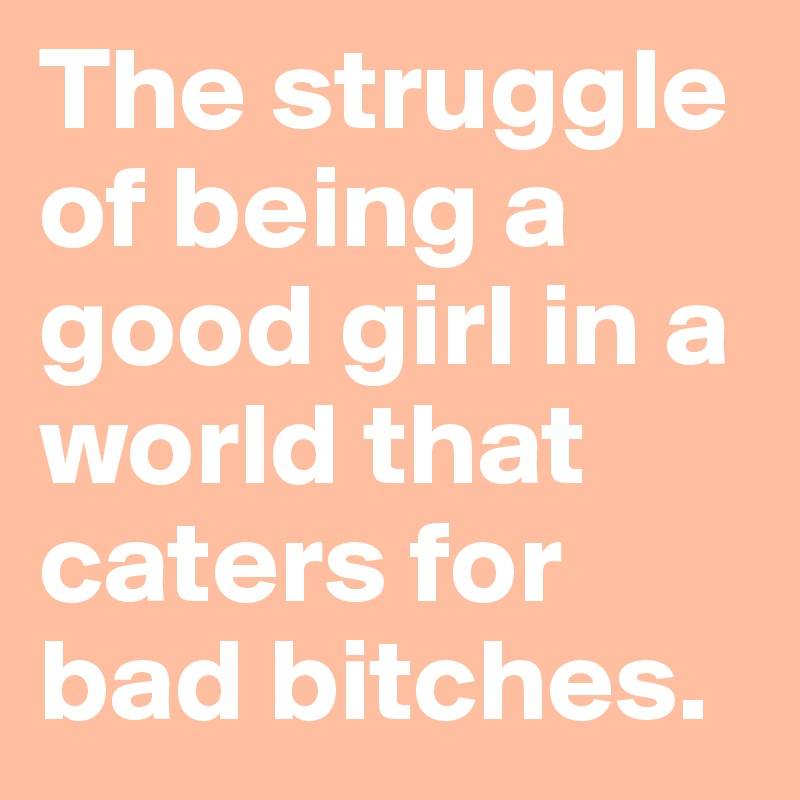 The Struggle Of Being A Good Girl In A World That Caters For Bad