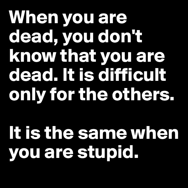 When you are dead, you don't know that you are dead. It is difficult only for the others.   It is the same when you are stupid.