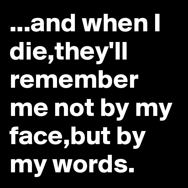 ...and when I die,they'll remember me not by my face,but by my words.