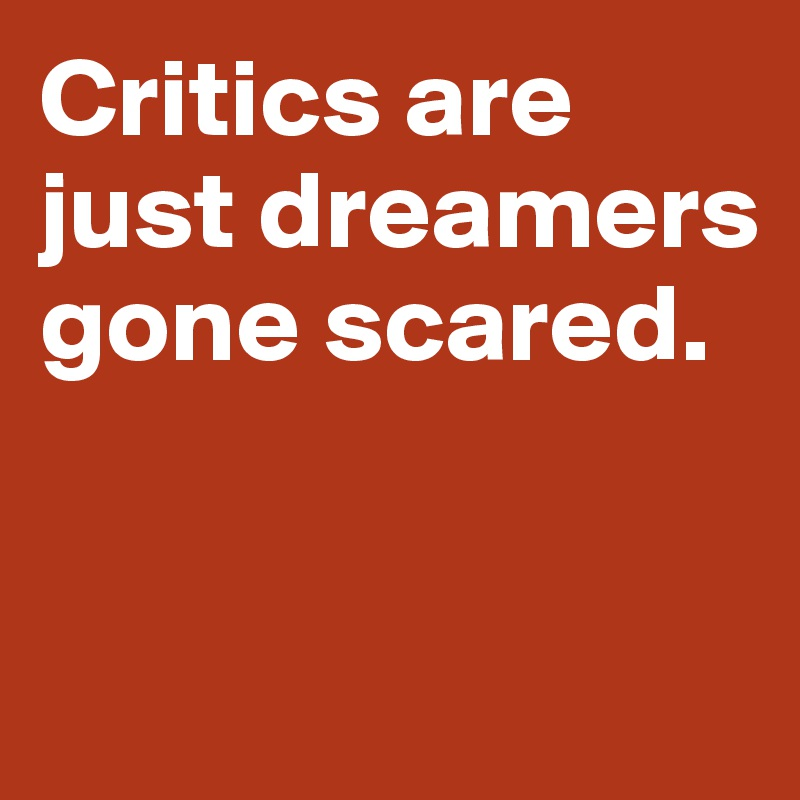 Critics are just dreamers gone scared.
