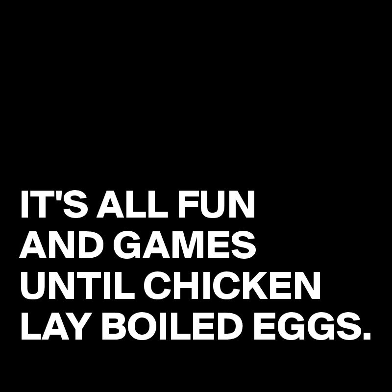 IT'S ALL FUN  AND GAMES UNTIL CHICKEN LAY BOILED EGGS.
