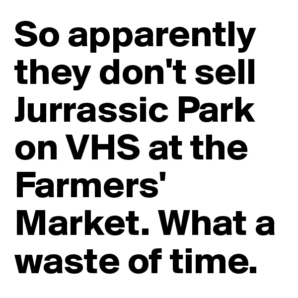 So apparently they don't sell Jurrassic Park on VHS at the Farmers' Market. What a waste of time.