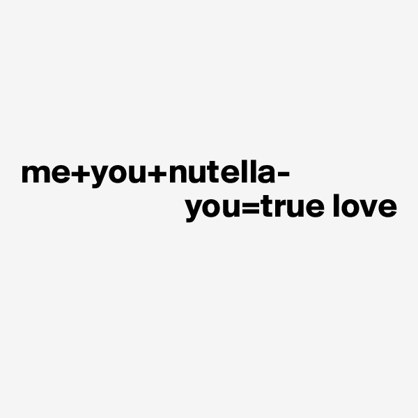 me+you+nutella-                         you=true love