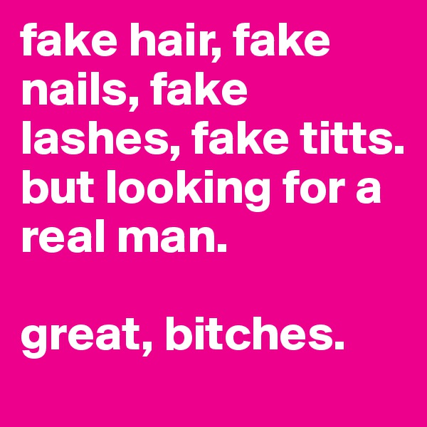 fake hair, fake nails, fake lashes, fake titts.  but looking for a real man.   great, bitches.