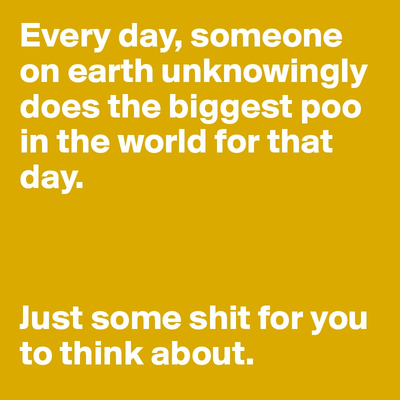 Every day, someone on earth unknowingly does the biggest poo in the world for that day.    Just some shit for you to think about.