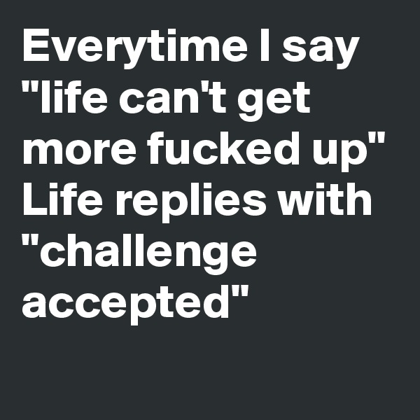 "Everytime I say ""life can't get more fucked up"" Life replies with  ""challenge accepted"""