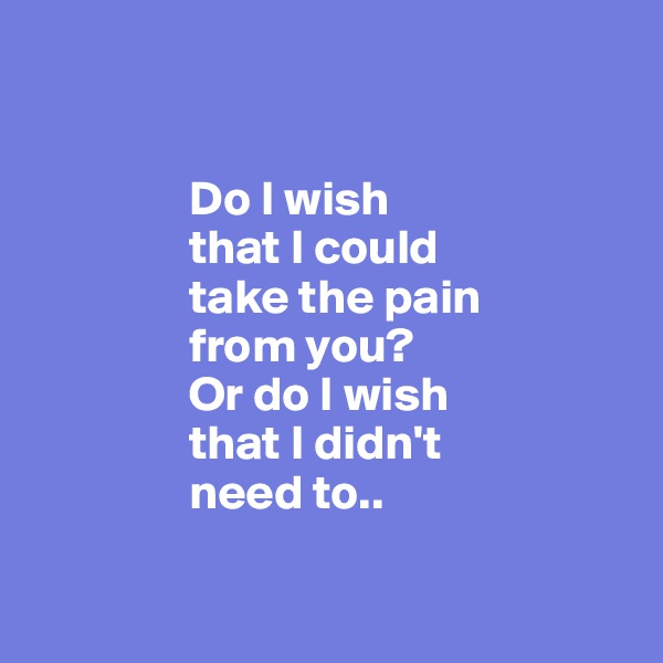 Do I wish                  that I could                 take the pain                  from you?                  Or do I wish                  that I didn't                  need to..