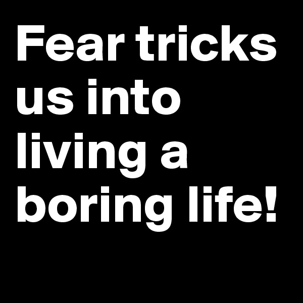 Fear tricks us into living a boring life!