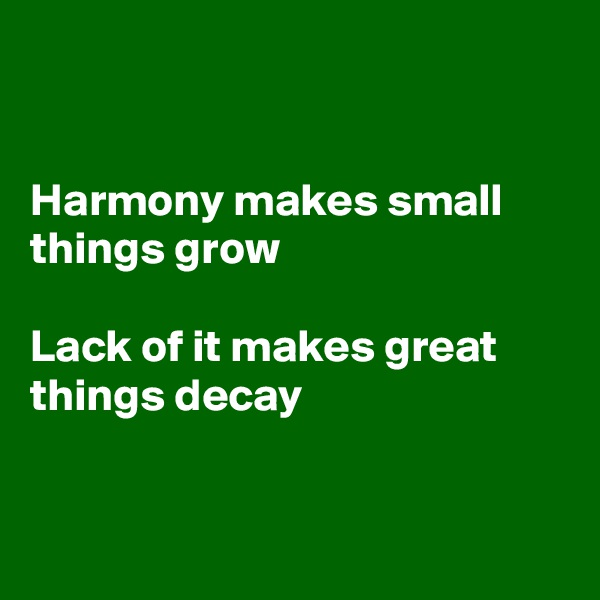 Harmony makes small things grow  Lack of it makes great things decay