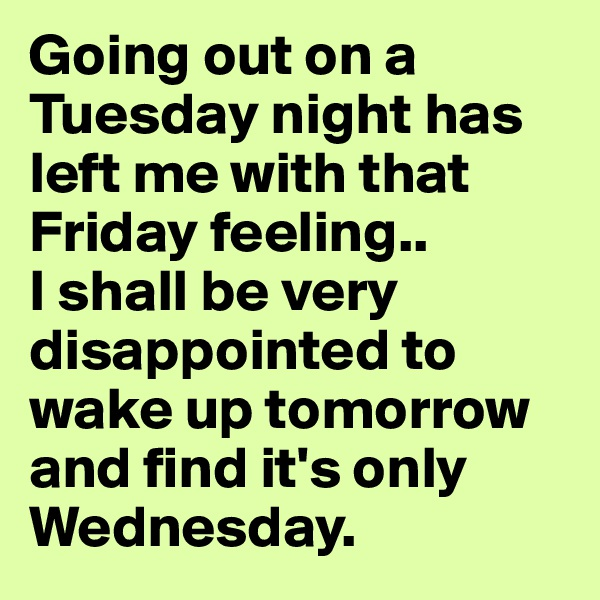 Going out on a Tuesday night has left me with that Friday feeling..  I shall be very disappointed to wake up tomorrow and find it's only Wednesday.