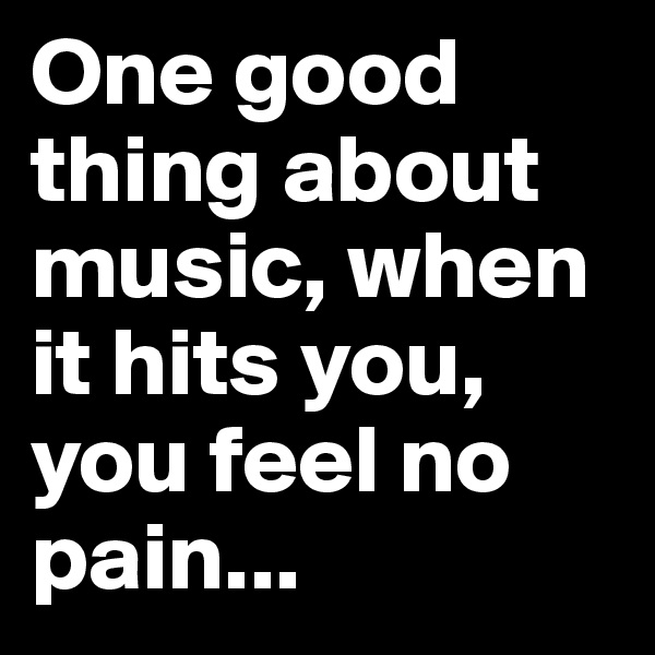 One good thing about music, when it hits you, you feel no pain...