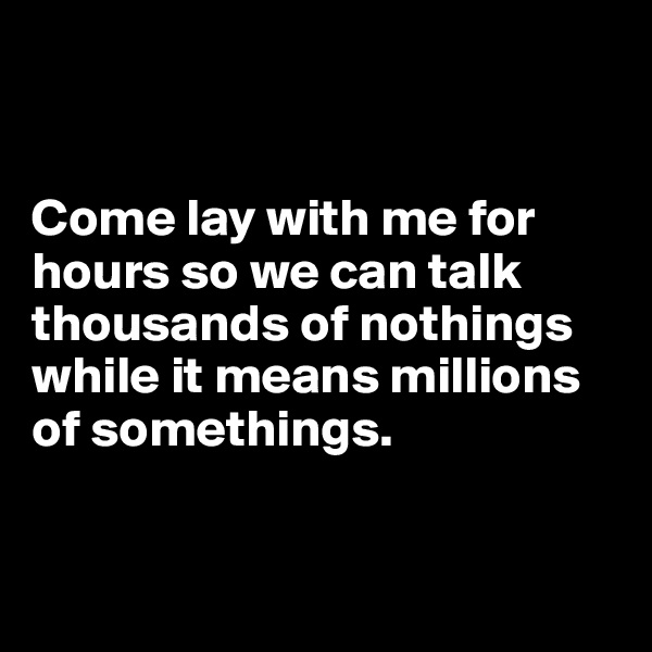 Come lay with me for hours so we can talk thousands of nothings while it means millions of somethings.