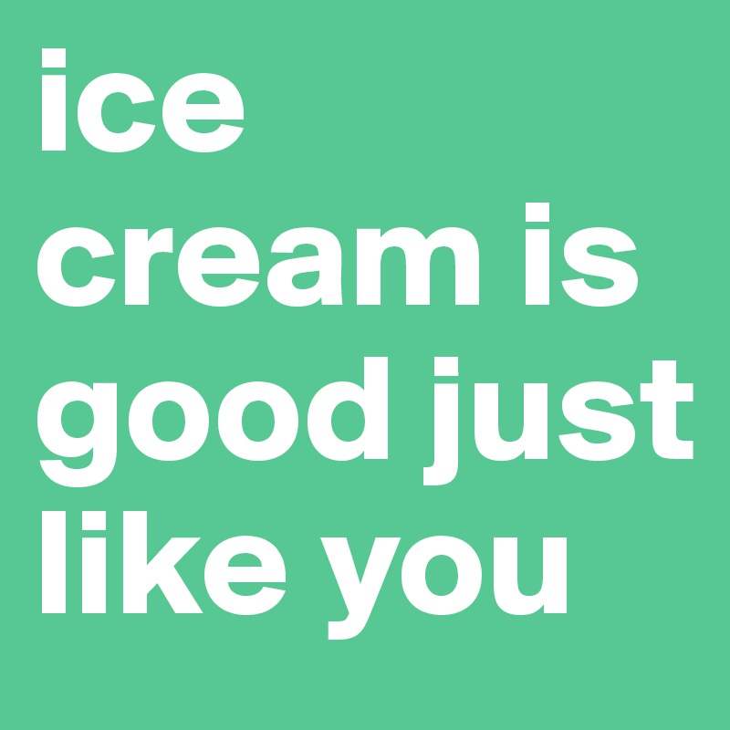 ice cream is good just like you