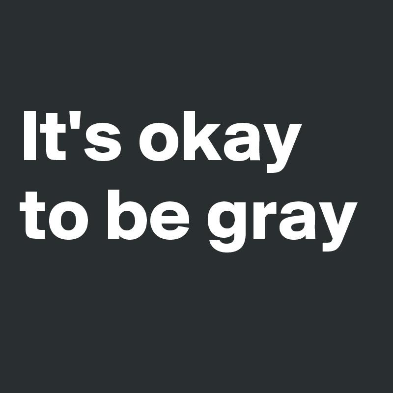 It's okay  to be gray