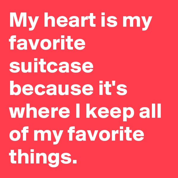My heart is my favorite suitcase because it's where I keep all of my favorite things.