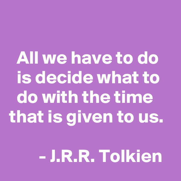 All we have to do     is decide what to     do with the time    that is given to us.           - J.R.R. Tolkien