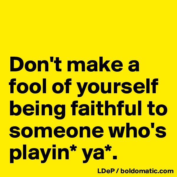 Don't make a fool of yourself being faithful to someone who's playin* ya*.