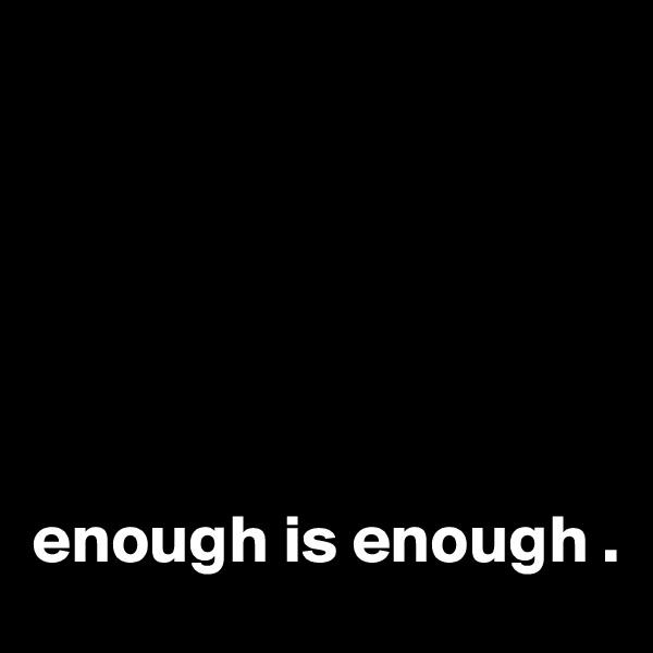 enough is enough .