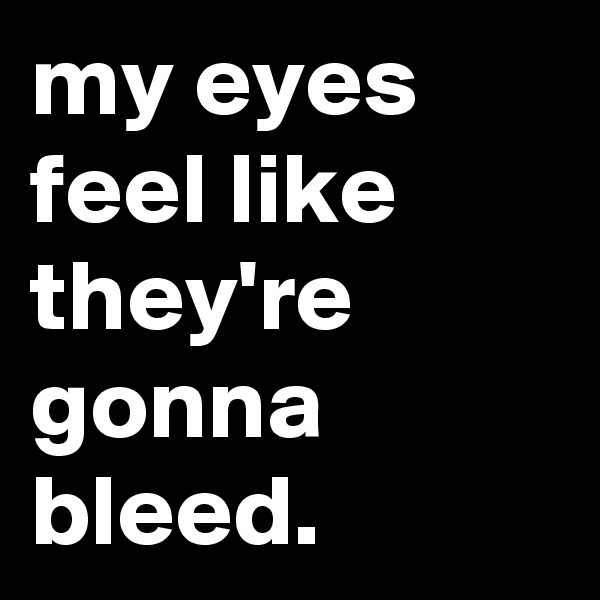 my eyes feel like they're gonna bleed.