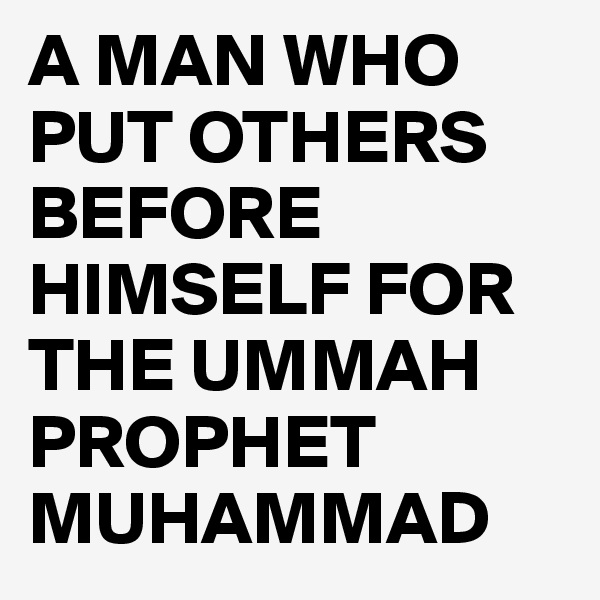 A MAN WHO PUT OTHERS BEFORE HIMSELF FOR THE UMMAH PROPHET MUHAMMAD