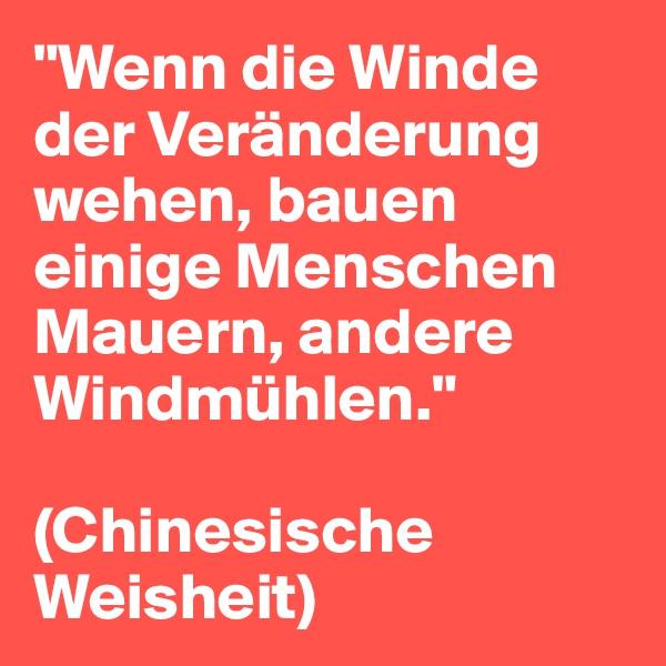 """""""Wenn die Winde der Veränderung wehen, bauen einige Menschen Mauern, andere Windmühlen.""""  (Chinesische Weisheit)"""