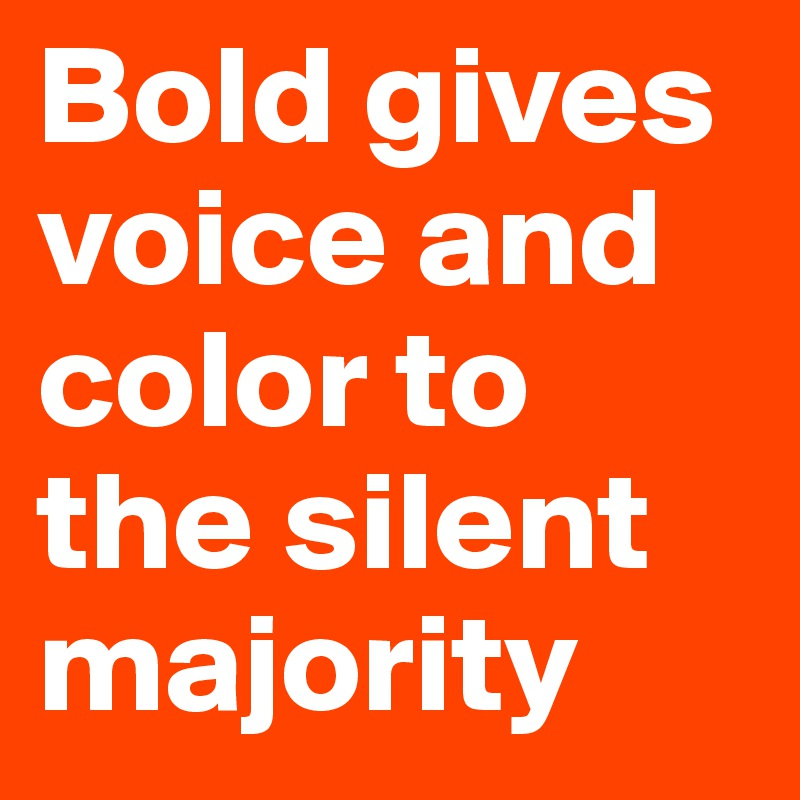 Bold gives voice and color to the silent majority