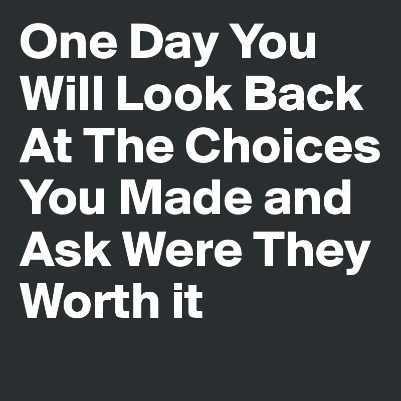 One Day You Will Look Back At The Choices You Made and Ask Were They Worth it