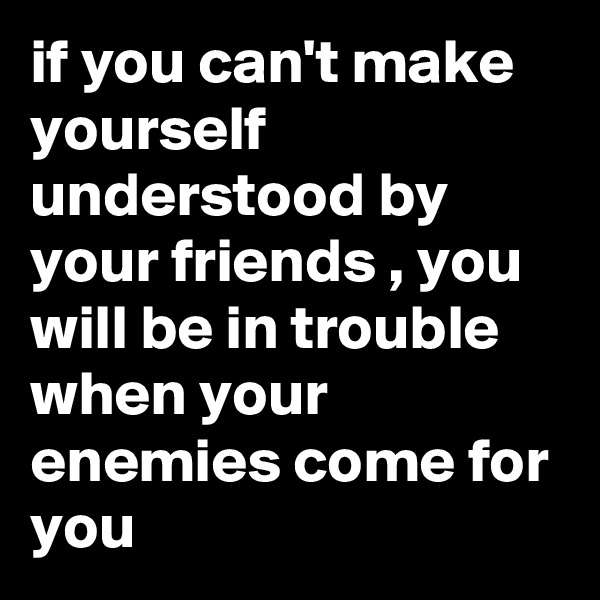 if you can't make yourself understood by your friends , you will be in trouble when your enemies come for you