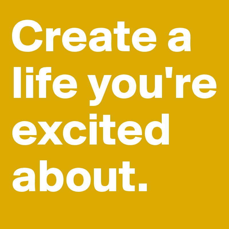 Create a life you're excited about.