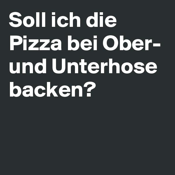 Soll ich die Pizza bei Ober- und Unterhose backen?