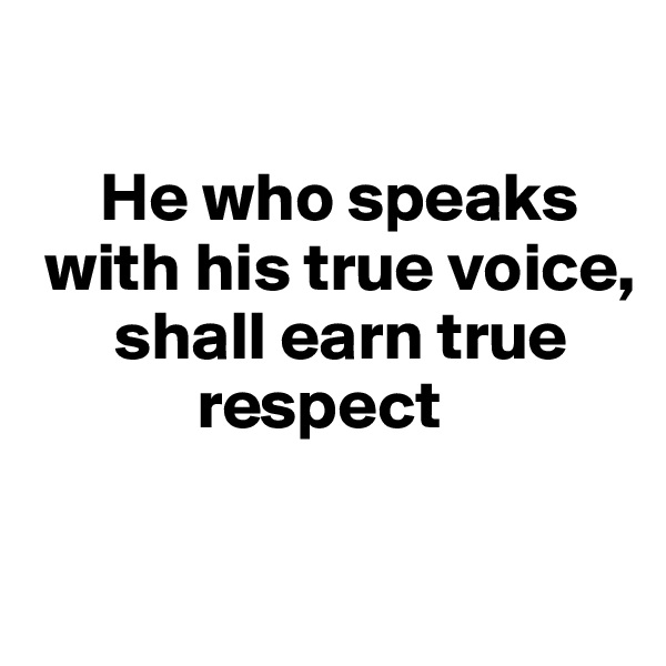 He who speaks    with his true voice,          shall earn true                respect
