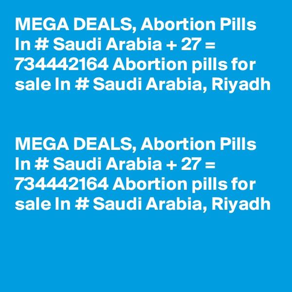 MEGA DEALS, Abortion Pills In # Saudi Arabia + 27 = 734442164 Abortion pills for sale In # Saudi Arabia, Riyadh   MEGA DEALS, Abortion Pills In # Saudi Arabia + 27 = 734442164 Abortion pills for sale In # Saudi Arabia, Riyadh