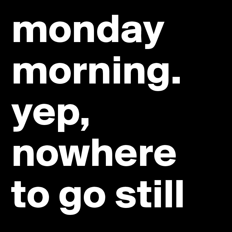 monday morning. yep, nowhere to go still