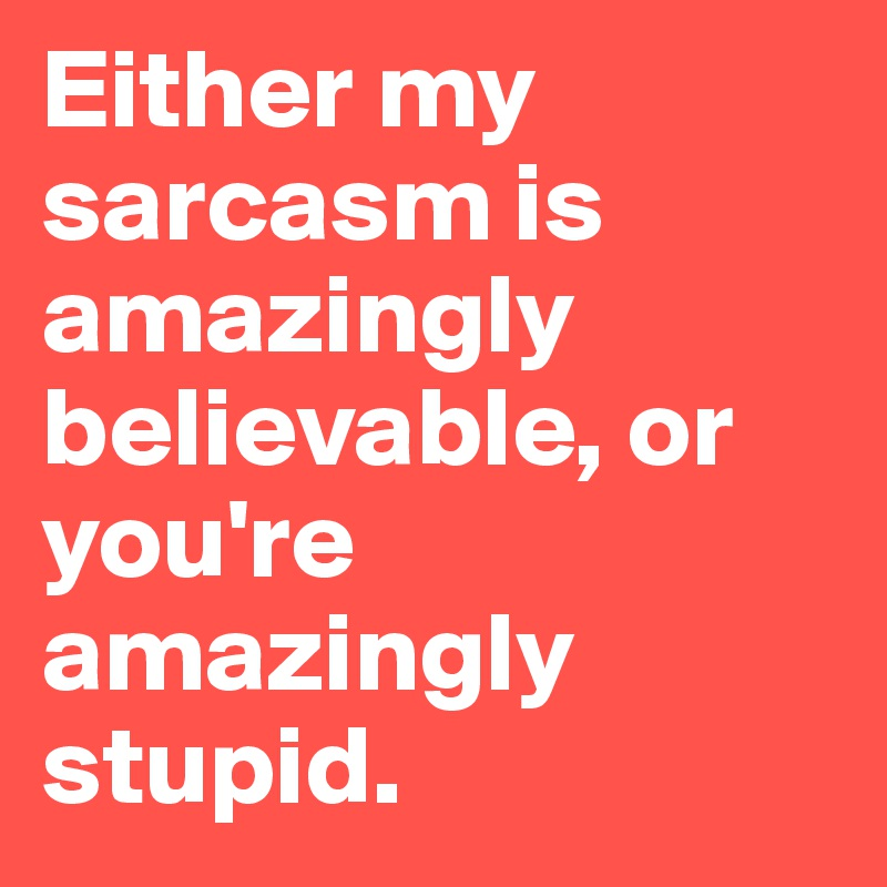 Either my sarcasm is amazingly believable, or you're amazingly stupid.