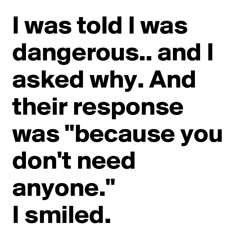 """I was told I was dangerous.. and I asked why. And their response was """"because you don't need anyone.""""  I smiled."""