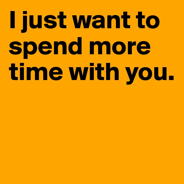 I just want to spend more time with you.