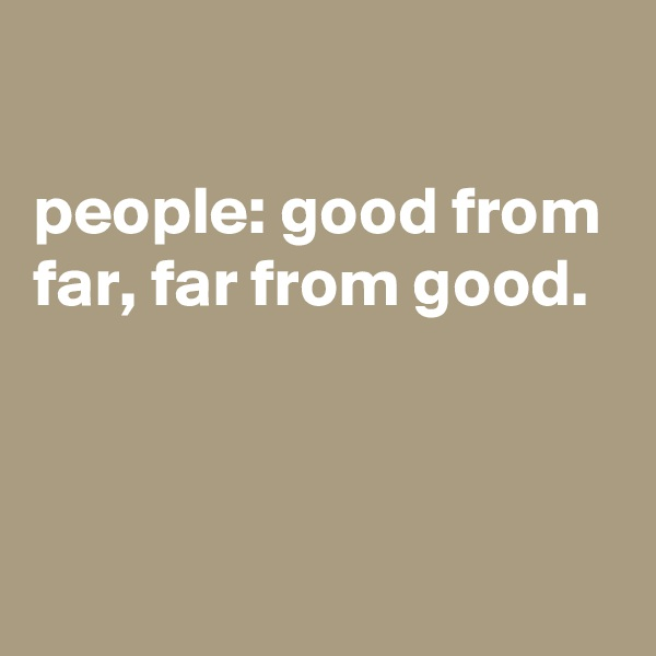people: good from far, far from good.