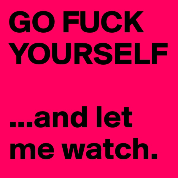 GO FUCK YOURSELF  ...and let me watch.