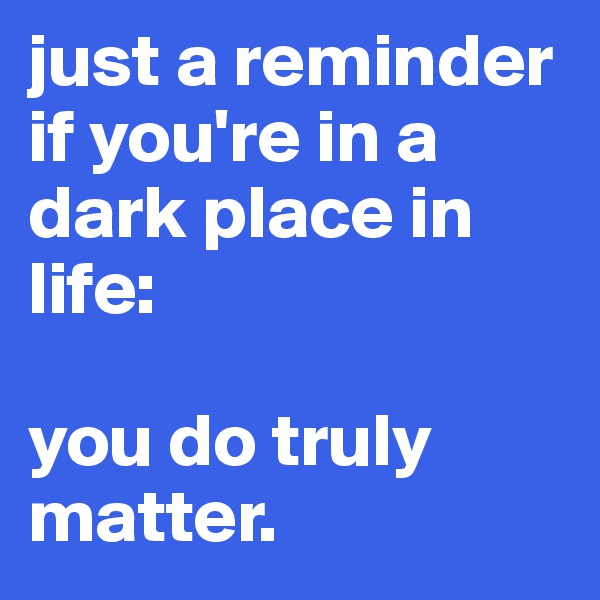just a reminder if you're in a dark place in life:   you do truly matter.