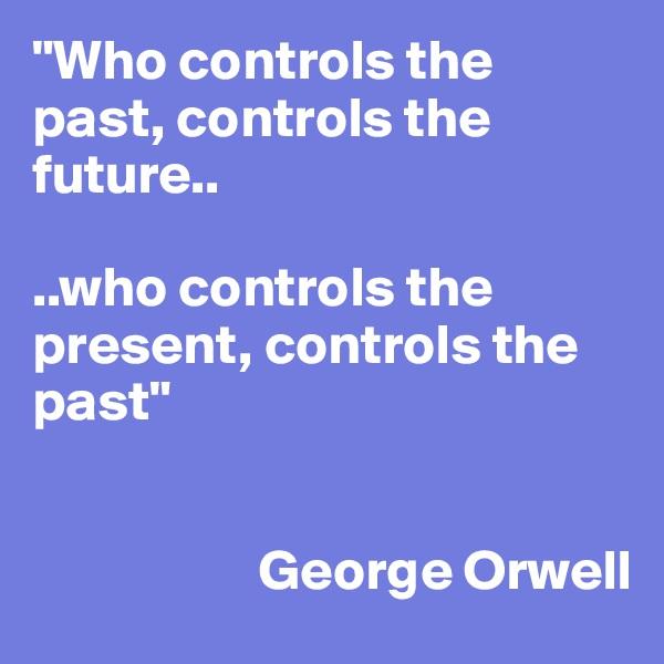 """Who controls the past, controls the future..  ..who controls the present, controls the past""                                      George Orwell"