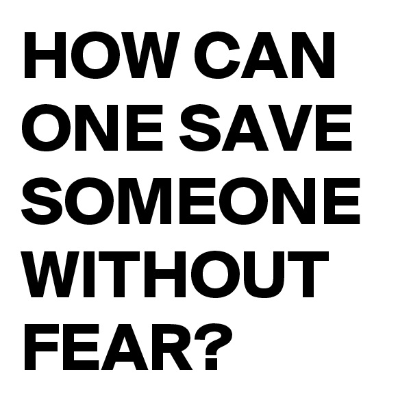 HOW CAN ONE SAVE SOMEONE WITHOUT FEAR?